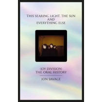This searing light, the sun and everything else: Joy Division: The Oral History by Jon Savage, 9780571345373
