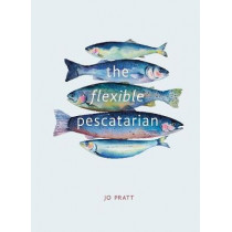 The Flexible Pescatarian: Delicious recipes to cook with or without fish by Jo Pratt, 9780711239708