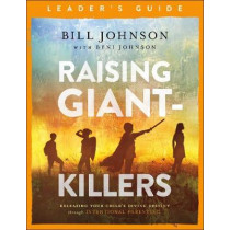 Raising Giant-Killers Leader's Guide: Releasing Your Child's Divine Destiny through Intentional Parenting by Bill Johnson, 9780800799267