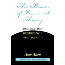 The Power of Feminist Theory: Domination, Resistance, Solidarity by Amy Allen, 9780813365558