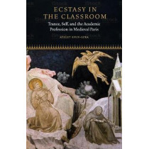 Ecstasy in the Classroom: Trance, Self, and the Academic Profession in Medieval Paris by Ayelet Even-Ezra, 9780823281923