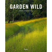Garden Wild: Wildflower Meadows, Prairie-Style Plantings, Rockeries, Ferneries, and other Sustainable Designs Inspired by Nature by Andre Baranowski, 9780847862139
