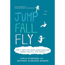 Jump, Fall, Fly, From Schooling to Homeschooling to Unschooling by Anthony Eldridge-Rogers, 9780956784445