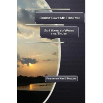 Christ Gave Me This Pen: So I Have to Write the Truth by Kim B Miller, 9780979389849