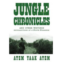 Jungle Chronicles and Other Writings: Recollections of a South Sudanese by Atem Yaak Atem, 9780987614186