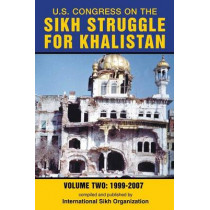 U.S. Congress on the Sikh Struggle for Khalistan: Volume Two 1999 - 2007 by International Sikh Organization, 9780988937017