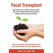 Fecal Transplant: New Treatment for Ulcerative Colitis, Crohn's, Irritable Bowel Disease, Diarrhea, C.Diff., Multiple Sclerosis, Autism, and More: How to Change Your Own Gut Bacteria to Heal Your Immune System, Brain and Digestive Tract. by Diane York, 97