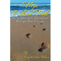 Hope Without Faith: How to Ignite God's Supernatural Blessings Upon Your Life by Janice Robinson, 9780989402675