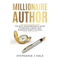 Millionaire Author: The Busy Entrepreneur's Guide to Writing a Book Everyone Wants to Read by Hale J Stephanie, 9780992846084