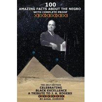 100 Amazing Facts About The Negro: With Complete Proof: The 2017 Edition Celebrating Black Excellence A Tribute To J. A. Rogers by Axsal Johnson, 9780993085970