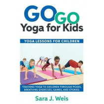 Go Go Yoga for Kids: Yoga Lessons for Children: Teaching Yoga to Children Through Poses, Breathing Exercises, Games, and Stories by Sara J Weis, 9780998213125