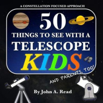 50 Things To See With A Telescope - Kids: A Constellation Focused Approach by John A Read, 9780999034651