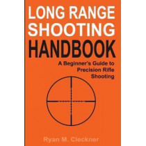 Long Range Shooting Handbook: The Complete Beginner's Guide to Precision Rifle Shooting by Ryan M Cleckner, 9780999417300