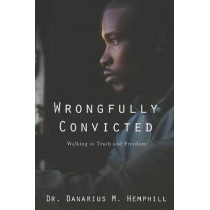 Wrongfully Convicted: Walking in Truth & Freedom by Dr Danarius M Hemphill, 9780999827475