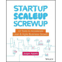 Startup, Scaleup, Screwup: 42 Tools to Accelerate Lean & Agile Business Growth by Jurgen Appelo, 9781119526858
