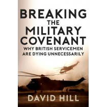 Breaking the Military Covenant: Why British Servicemen Are Dying Unnecessarily by David Hill, 9781445688480