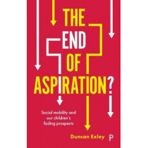 The End of Aspiration?: Social Mobility and Our Children's Fading Prospects by Duncan Exley, 9781447348320