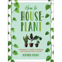 How to Houseplant: A Beginner's Guide to Making and Keeping Plant Friends by Heather Rodino, 9781454932901