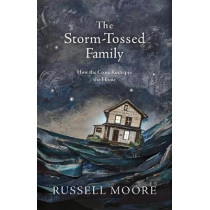 The Storm-Tossed Family: How the Cross Reshapes the Home by Russell D. Moore, 9781462794805