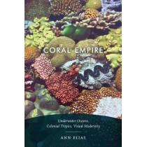 Coral Empire: Underwater Oceans, Colonial Tropics, Visual Modernity by Ann Elias, 9781478003823