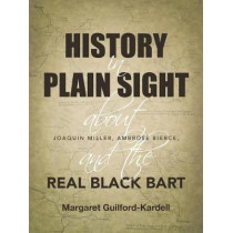 History in Plain Sight: About Joaquin Miller, Ambrose Bierce, and the Real Black Bart by Margaret Guilford-Kardell, 9781480844247