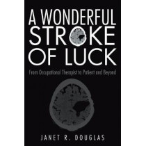 A Wonderful Stroke of Luck: From Occupational Therapist to Patient and Beyond by Janet R Douglas, 9781480866003