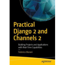 Practical Django 2 and Channels 2: Building Projects and Applications with Real-Time Capabilities by Federico Marani, 9781484240984