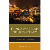 Hungary's Crisis of Democracy: The Road to Serfdom by Peter Wilkin, 9781498545419