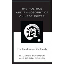The Politics and Philosophy of Chinese Power: The Timeless and the Timely by R. James Ferguson, 9781498548854