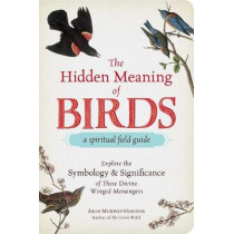 The Hidden Meaning of Birds--A Spiritual Field Guide: Explore the Symbology and Significance of These Divine Winged Messengers by Arin Murphy-Hiscock, 9781507210260