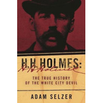 H. H. Holmes: The True History of the White City Devil by Adam Selzer, 9781510740846