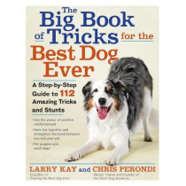 The Big Book of Tricks for the Best Dog Ever: A Step-by-Step Guide to 112 Amazing Tricks and Stunts by Larry Kay, 9781523501618