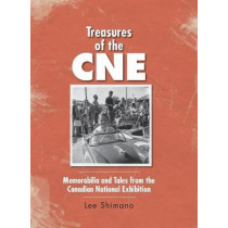 Treasures of the CNE: Memorabilia and Tales from the Canadian National Exhibition by Lee Shimano, 9781525501432