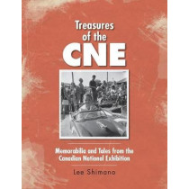 Treasures of the CNE: Memorabilia and Tales from the Canadian National Exhibition by Lee Shimano, 9781525501449