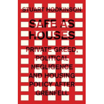 Safe as Houses: Private Greed, Political Negligence and Housing Policy After Grenfell by Stuart Hodkinson, 9781526129987