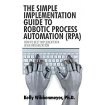 The Simple Implementation Guide to Robotic Process Automation (Rpa): How to Best Implement Rpa in an Organization by Kelly Wibbenmeyer, 9781532045882