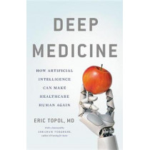 Deep Medicine: How Artificial Intelligence Can Make Healthcare Human Again by Eric Topol, 9781541644632
