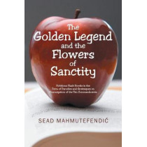 The Golden Legend and the Flowers of Sanctity: Fictitious Flash Novels in the Form of Parodies and Grotesques on Promulgation of the Ten Commandments by Sead Mahmutefendic, 9781543488500