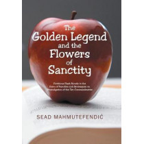 The Golden Legend and the Flowers of Sanctity: Fictitious Flash Novels in the Form of Parodies and Grotesques on Promulgation of the Ten Commandments by Sead Mahmutefendic, 9781543488517