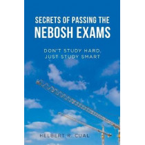 Secrets of Passing the Nebosh Exams: Don'T Study Hard, Just Study Smart by Helbert R Cual, 9781543740240