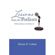 Lessons from the Podium: Public Speaking as a Leadership Art by Steven D. Cohen, 9781609278786
