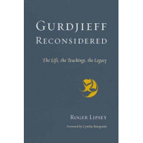 Gurdjieff Reconsidered: The Life, the Teachings, the Legacy by Roger Lipsey, 9781611804515