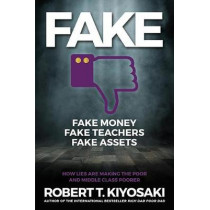FAKE: Fake Money, Fake Teachers, Fake Assets: How Lies Are Making the Poor and Middle Class Poorer by Robert T. Kiyosaki, 9781612680842