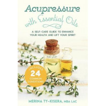 Acupressure with Essential Oils: A Self-Care Guide to Enhance Your Health and Lift Your Spirit--With 24 Common Conditions by Merina Ty-Kisera, 9781623173241