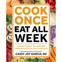 Cook Once, Eat All Week: 26 Weeks of Gluten-Free, Affordable Meal Prep to Preserve Your Time and Sanity by Cassy Joy Garcia, 9781628603439