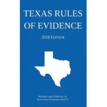Texas Rules of Evidence; 2018 Edition by Michigan Legal Publishing Ltd, 9781640020290
