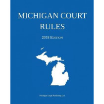 Michigan Court Rules; 2018 Edition by Michigan Legal Publishing Ltd, 9781640020320