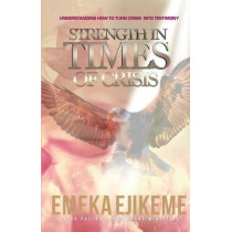 Strength in Times of Crisis: Understanding How to Trun Your Crisis Into Testimony by Emeka Ejikeme, 9781642048490
