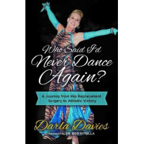 Who Said I'd Never Dance Again?: A Journey From Hip Replacement Surgery to Athletic Victory by Darla Davies, 9781642790917
