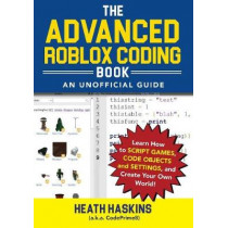 The Advanced Roblox Coding Book: An Unofficial Guide: Learn How to Script Games, Code Objects and Settings, and Create Your Own World! by Heath Haskins, 9781721400072